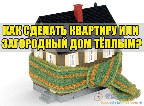 Как сделать квартиру или загородный дом тёплым?